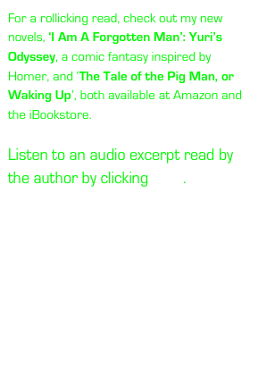 For a rollicking read, check out my new novels, 'I Am A Forgotten Man': Yuri's Odyssey, a comic fantasy inspired by Homer, and 'The Tale of the Pig Man, or Waking Up', both available at Amazon and the iBookstore.